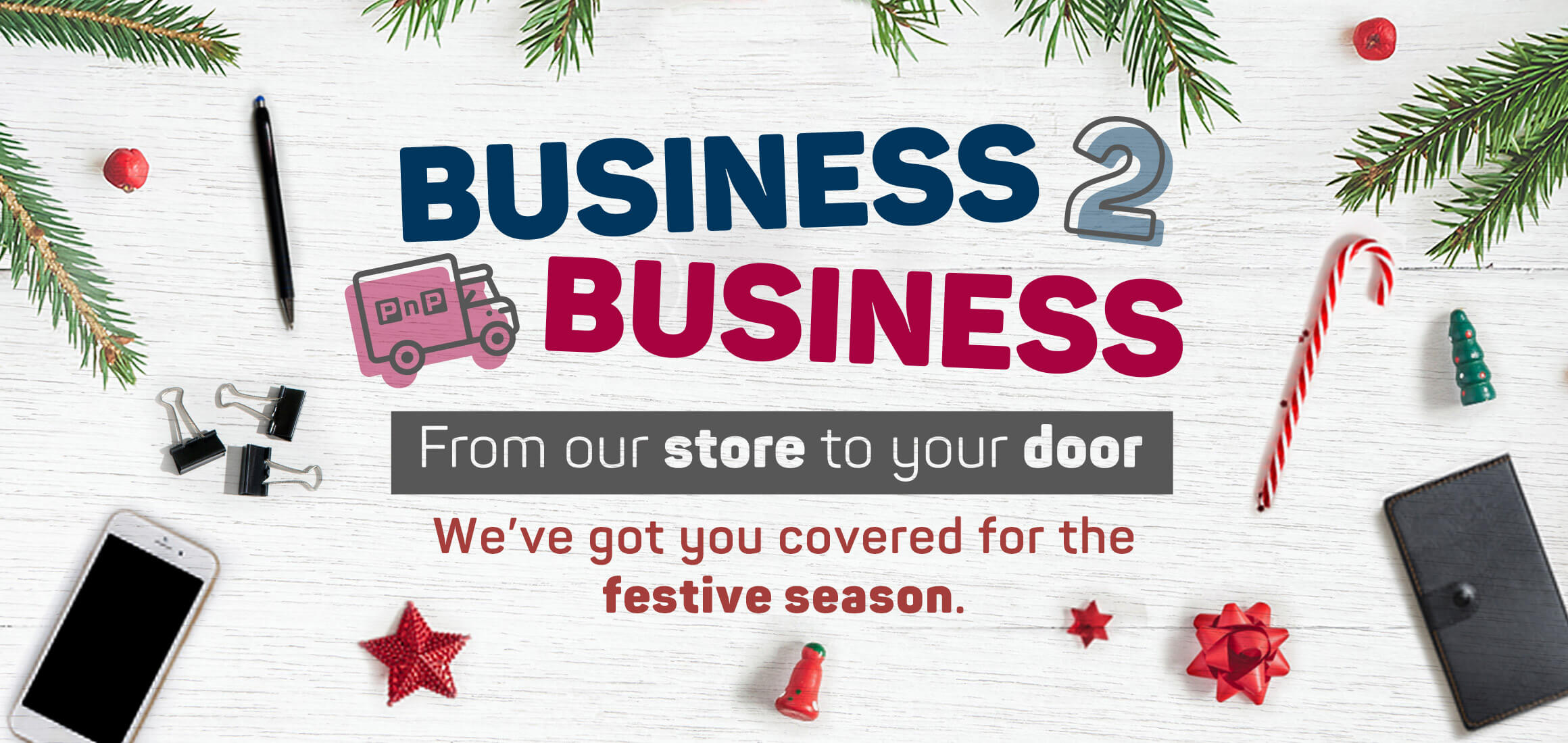 Business 2 business. From our store to your door. We've got you covered for the festive season.