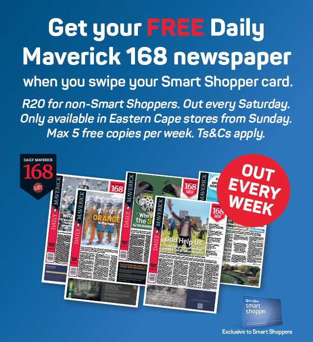 New Daily Maverick 168 newspaper. Save R20 on your Daily Maverick 168 newspaper Every Saturday when you swipe your Smart Shopper card!