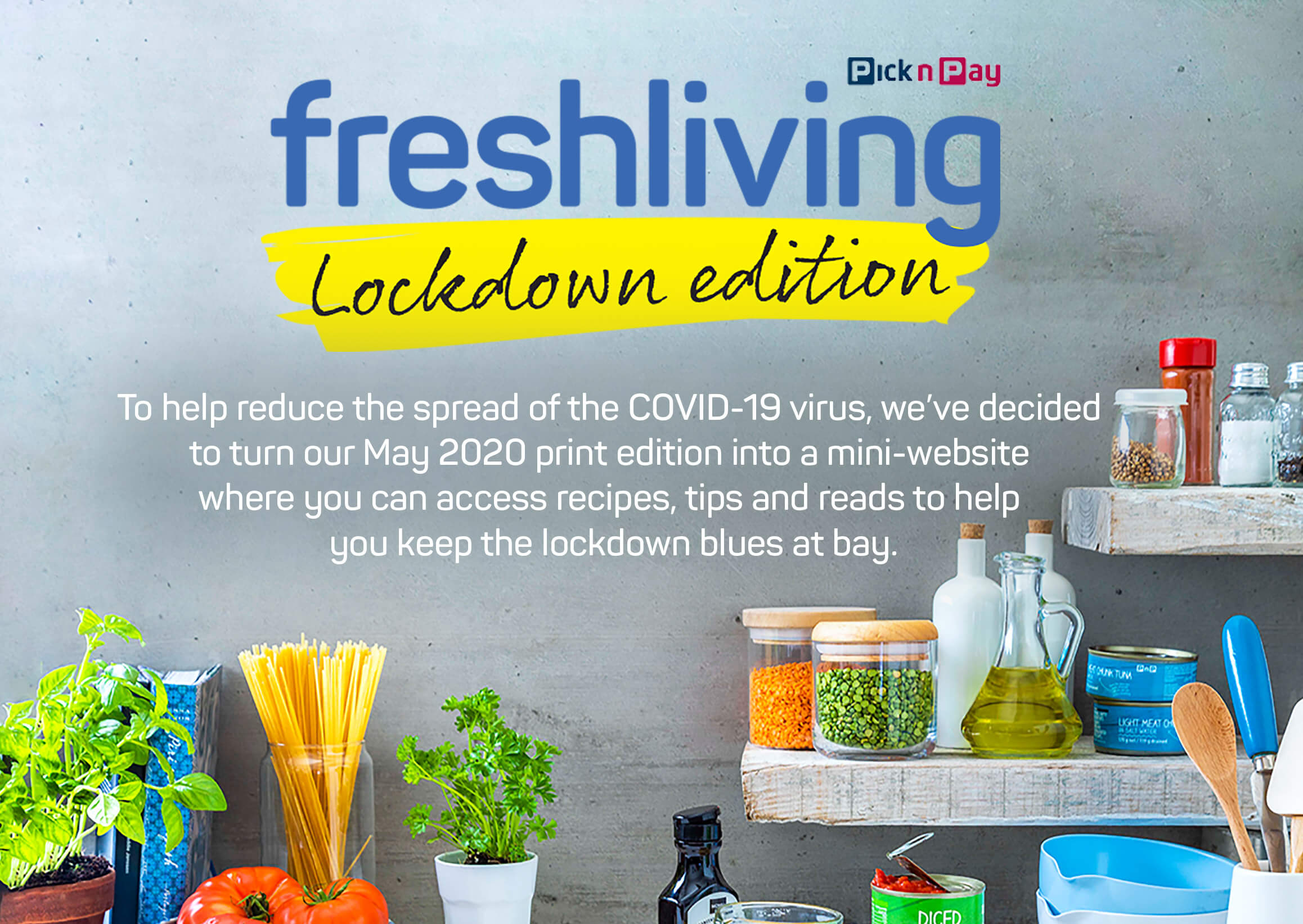 Freshliving Lockdown edition. To help reduce the spread of the COVID-19 virus, we've decided  to turn our May 2020 print edition into a mini-website  where you can access recipes, tips and reads to help  you keep the lockdown blues at bay.