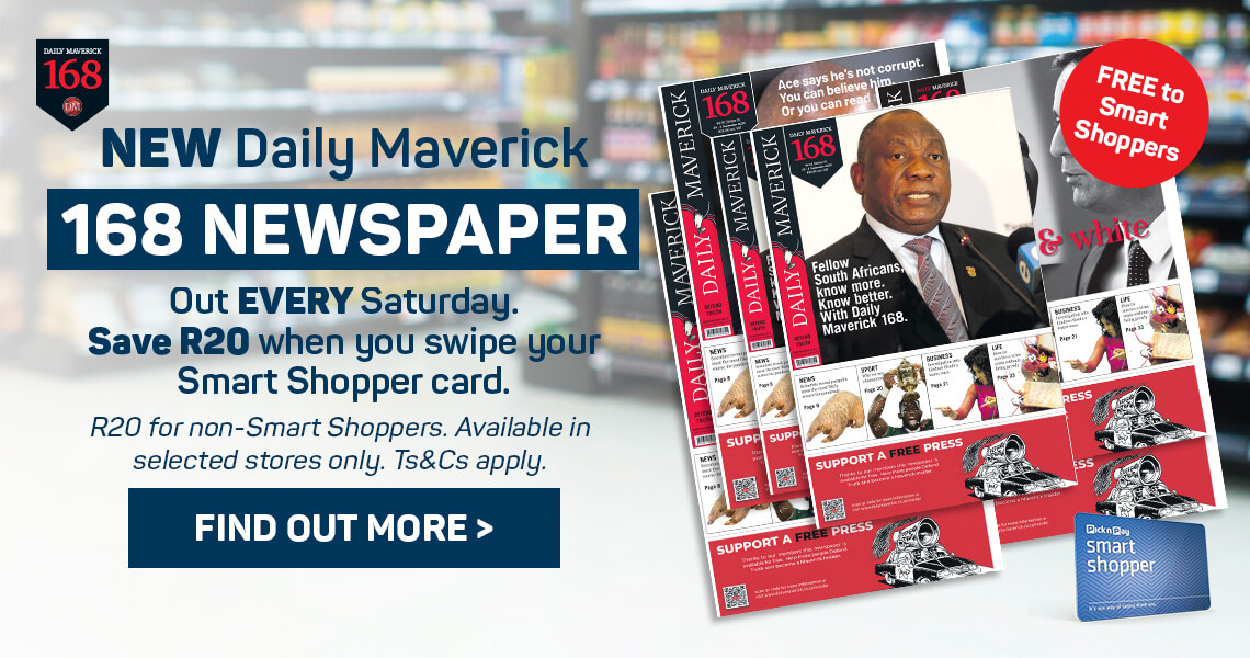 New Daily Maverick 168 Newspaper. Out every Saturday. Save R20 when you swipe your Smart Shopper card. Find out more