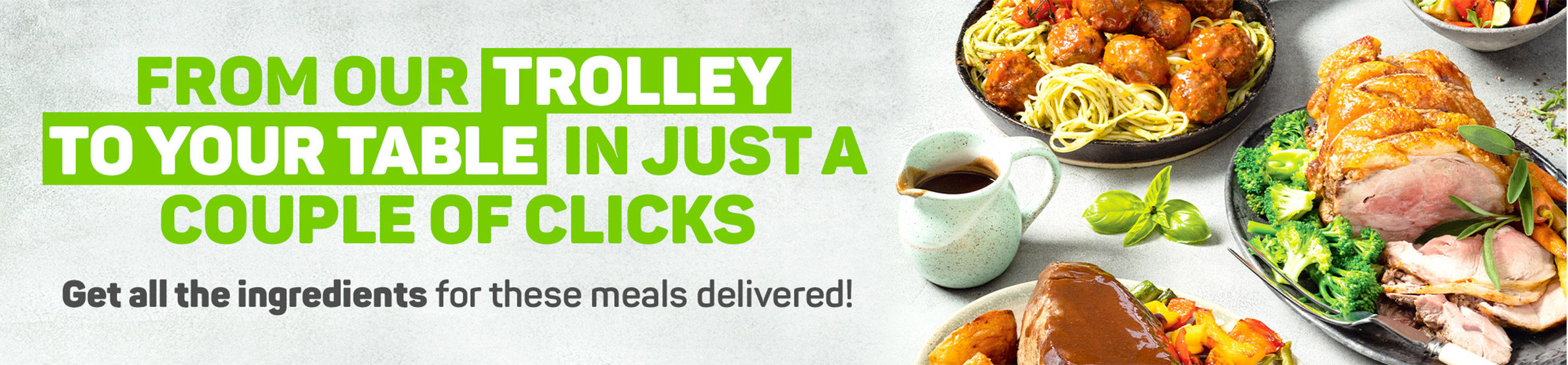 From our trolley to your table in just a couple of clicks. Get all the ingredients for these meals delivered!