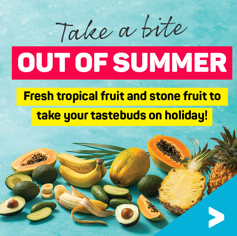 Take a bite out of summer. Fresh tropical fruit and stone fruit to take your tastebuds on holiday!