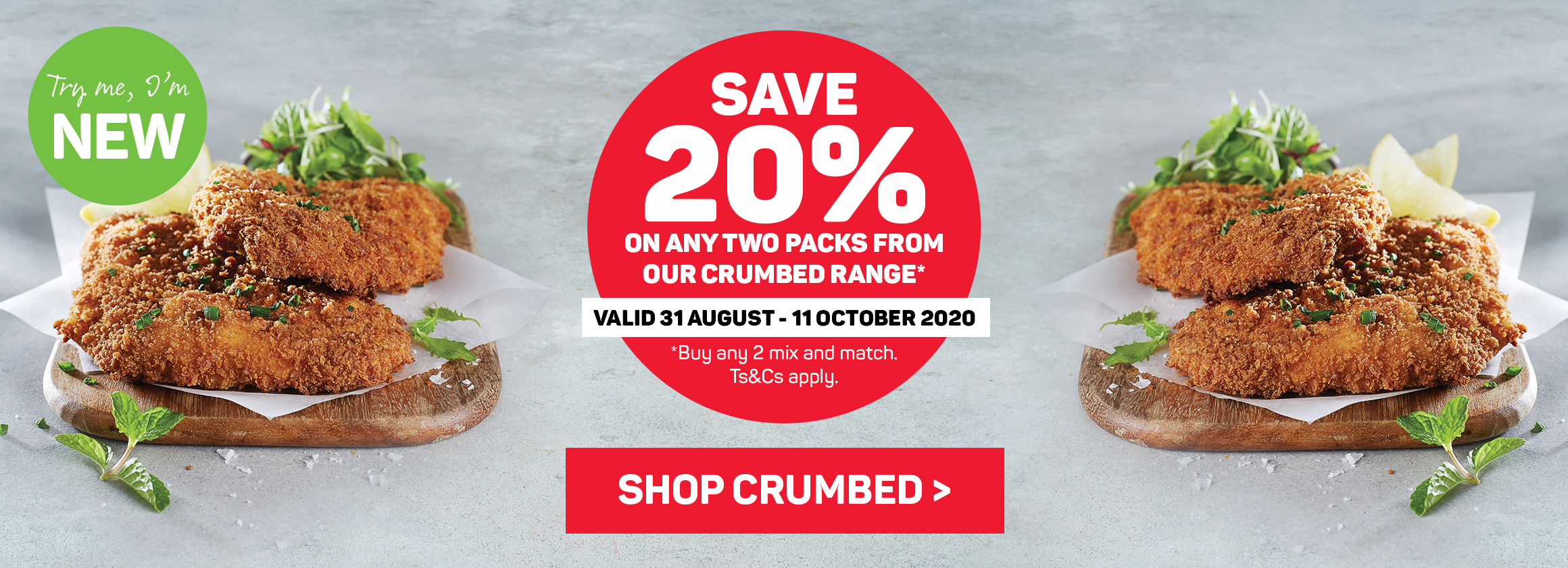 Save 20% on any two packs from our crumbed range. Shop crumbed