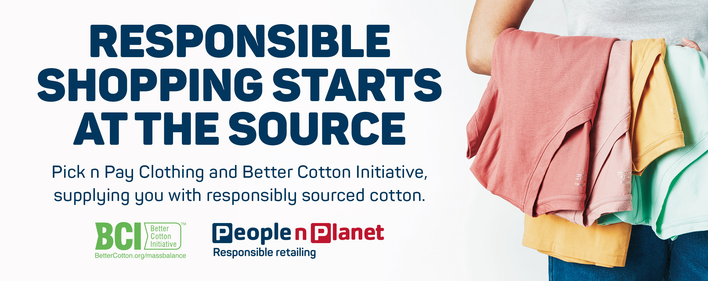 Responsible shopping starts at the source. Pick n Pay Clothing and Better Cotton Initiative, supllying you with the responsibly sourced cotton
